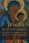 Picture of Fugitive Saints: Catholicism and the Politics of Slavery