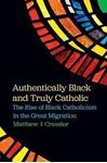 Picture of Authentically Black and Truly Catholic: The Rise of Black Catholicism in the Great Migration