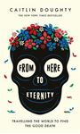 Picture of From Here to Eternity: Travelling the World to find the Good Death