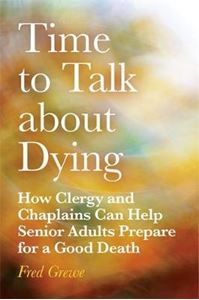 Picture of Time to Talk about Dying: How Clergy and Chaplains can help Senior Adults Prepare for a Good Death